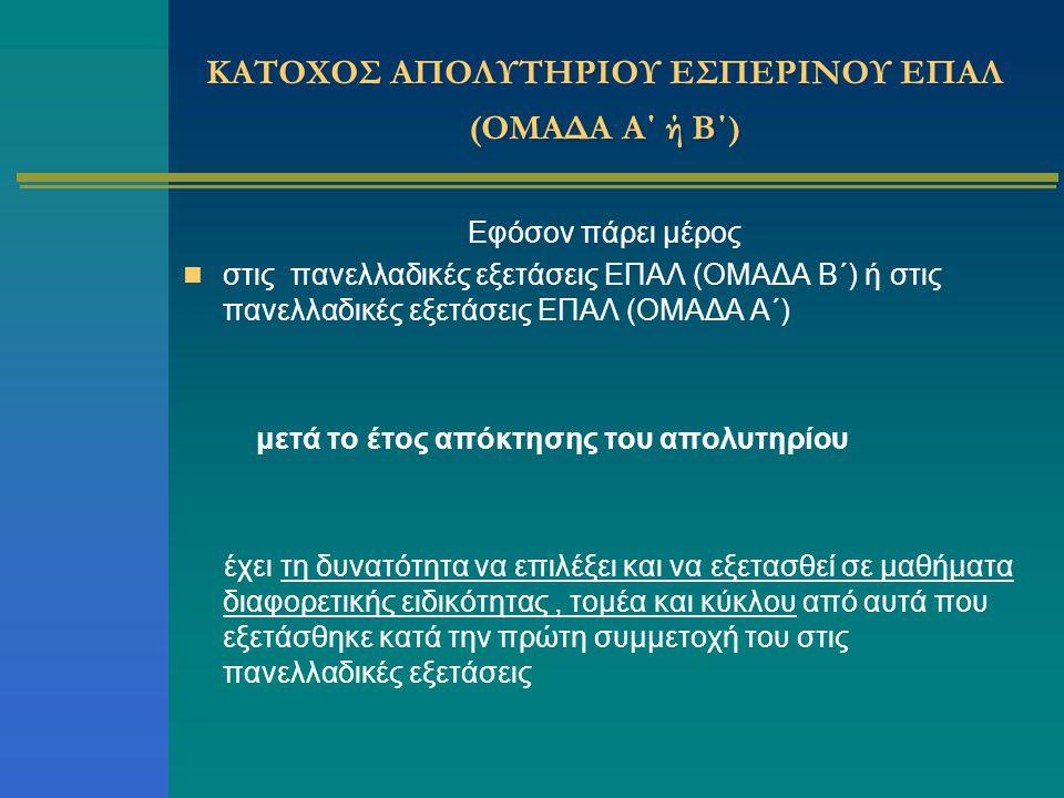 ΚΑΤΟΧΟΣ ΑΠΟΛΥΤΗΡΙΟΥ ΕΣΠΕΡΙΝΟΥ ΕΠΑΛ (ΟΜΑΔΑ Α΄ ή Β΄) Εφόσον πάρει μέρος στις πανελλαδικές εξετάσεις ΕΠΑΛ (ΟΜΑΔΑ Β΄) ή στις πανελλαδικές εξετάσεις ΕΠΑΛ (
