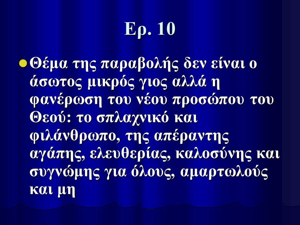 Ερ. 10 Θέμα της παραβολής δεν είναι ο άσωτος μικρός γιος αλλά η φανέρωση του νέου προσώπου του Θεού: το σπλαχνικό και φιλάνθρωπο, της απέραντης αγάπης