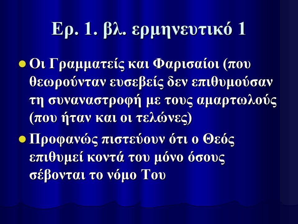 Ερ. 1. βλ. ερμηνευτικό 1 Οι Γραμματείς και Φαρισαίοι (που θεωρούνταν ευσεβείς δεν επιθυμούσαν τη συναναστροφή με τους αμαρτωλούς (που ήταν και οι τελώ