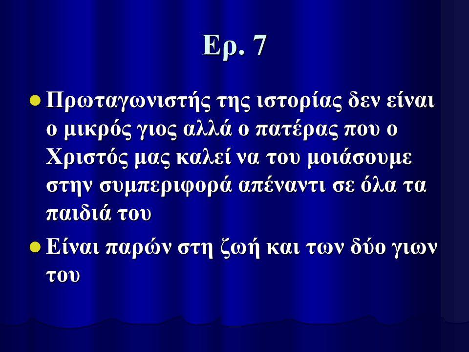 Ερ. 7 Πρωταγωνιστής της ιστορίας δεν είναι ο μικρός γιος αλλά ο πατέρας που ο Χριστός μας καλεί να του μοιάσουμε στην συμπεριφορά απέναντι σε όλα τα π