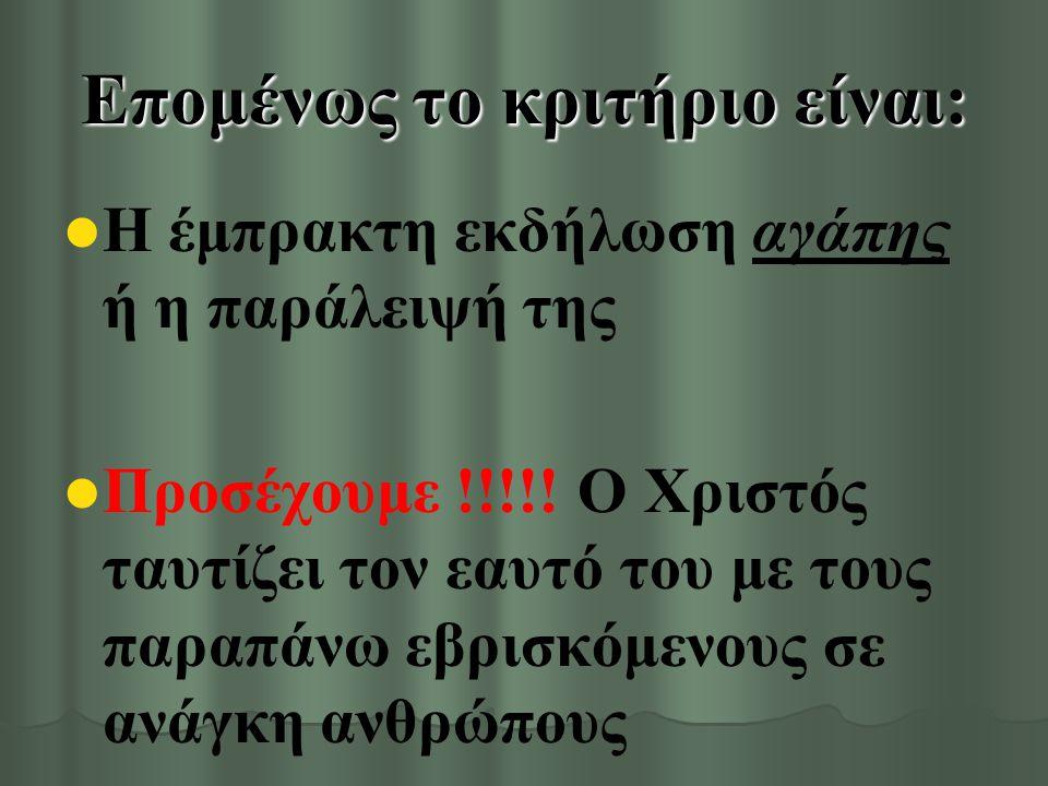 Επομένως το κριτήριο είναι: Η έμπρακτη εκδήλωση αγάπης ή η παράλειψή της Προσέχουμε !!!!.