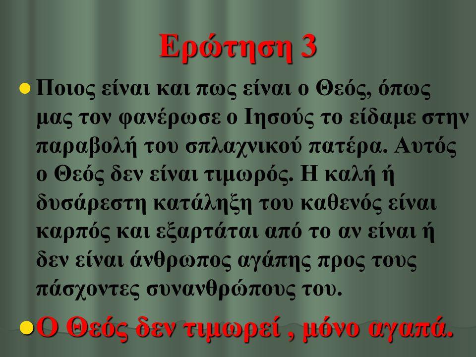 Ερώτηση 3 Ποιος είναι και πως είναι ο Θεός, όπως μας τον φανέρωσε ο Ιησούς το είδαμε στην παραβολή του σπλαχνικού πατέρα. Αυτός ο Θεός δεν είναι τιμωρ