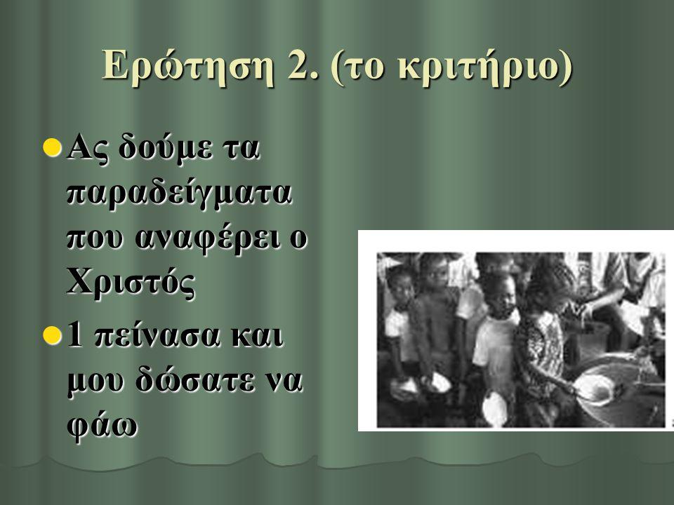 Ερώτηση 2. (το κριτήριο) Ας δούμε τα παραδείγματα που αναφέρει ο Χριστός Ας δούμε τα παραδείγματα που αναφέρει ο Χριστός 1 πείνασα και μου δώσατε να φ