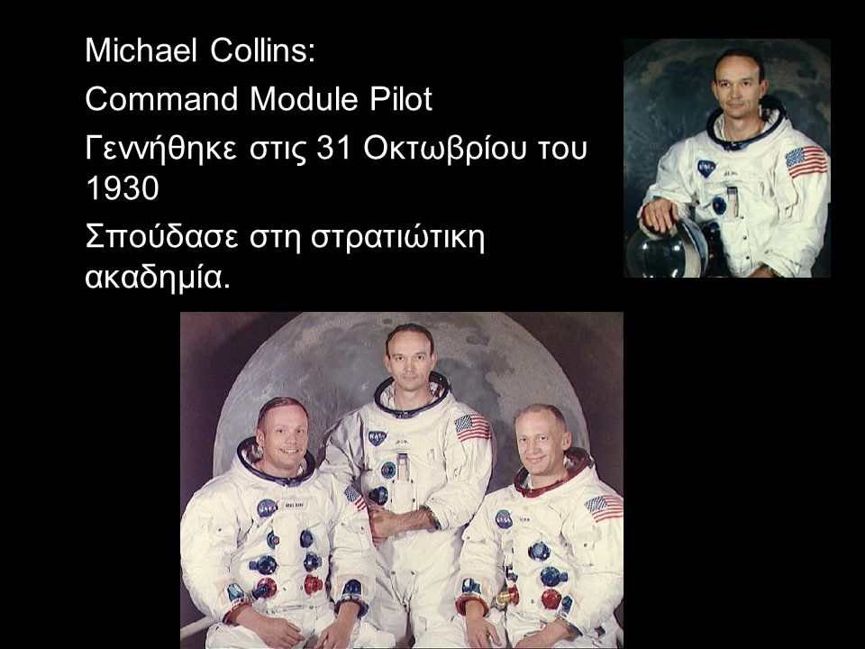 Michael Collins: Command Module Pilot Γεννήθηκε στις 31 Οκτωβρίου του 1930 Σπούδασε στη στρατιώτικη ακαδημία.