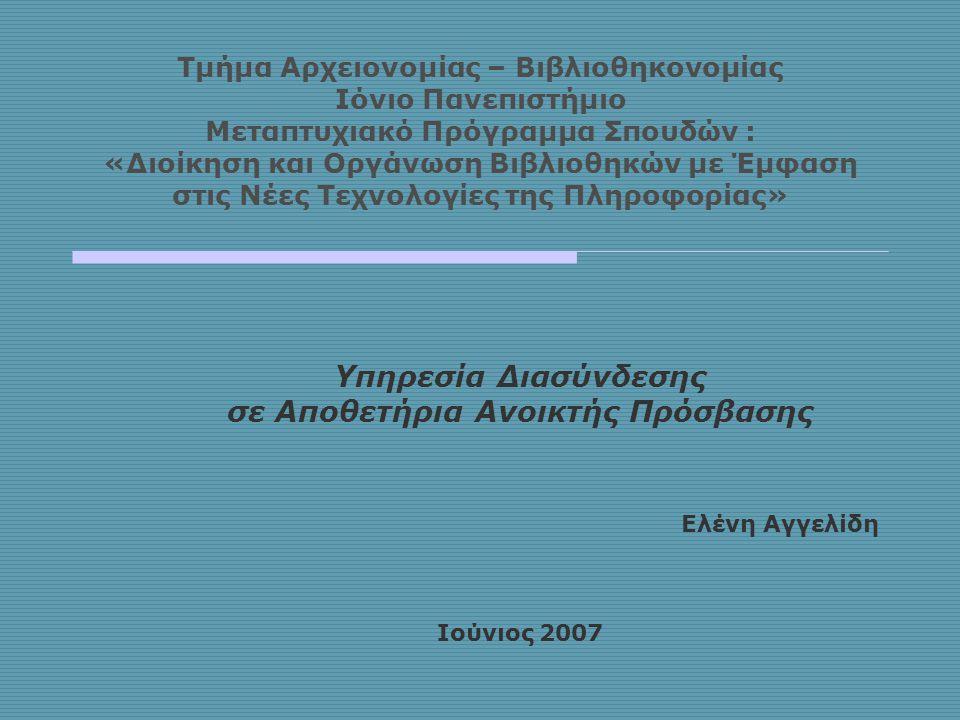 Τμήμα Αρχειονομίας – Βιβλιοθηκονομίας Ιόνιο Πανεπιστήμιο Μεταπτυχιακό Πρόγραμμα Σπουδών : «Διοίκηση και Οργάνωση Βιβλιοθηκών με Έμφαση στις Νέες Τεχνολογίες της Πληροφορίας» Υπηρεσία Διασύνδεσης σε Αποθετήρια Ανοικτής Πρόσβασης Ελένη Αγγελίδη Ιούνιος 2007