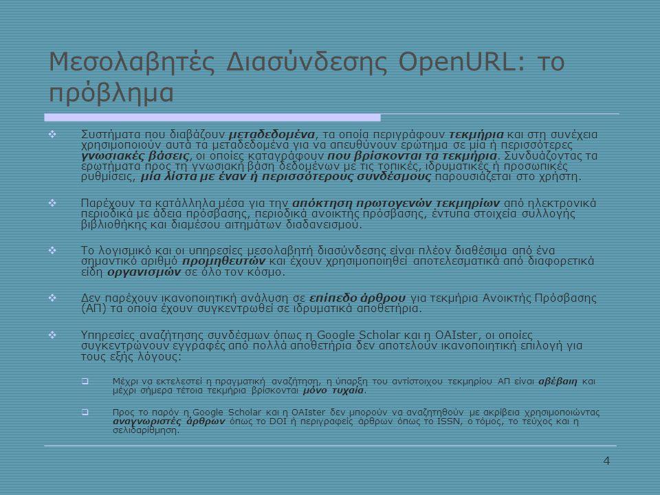 4 Μεσολαβητές Διασύνδεσης OpenURL: το πρόβλημα  Συστήματα που διαβάζουν μεταδεδομένα, τα οποία περιγράφουν τεκμήρια και στη συνέχεια χρησιμοποιούν αυτά τα μεταδεδομένα για να απευθύνουν ερώτημα σε μία ή περισσότερες γνωσιακές βάσεις, οι οποίες καταγράφουν που βρίσκονται τα τεκμήρια.