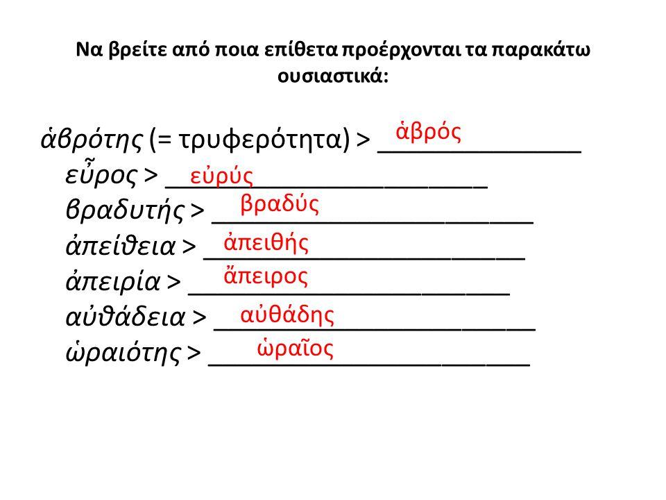 Να βρείτε από ποια επίθετα προέρχονται τα παρακάτω ουσιαστικά: ἁβρότης (= τρυφερότητα) > ______________ εὖρος > ______________________ βραδυτής > ____