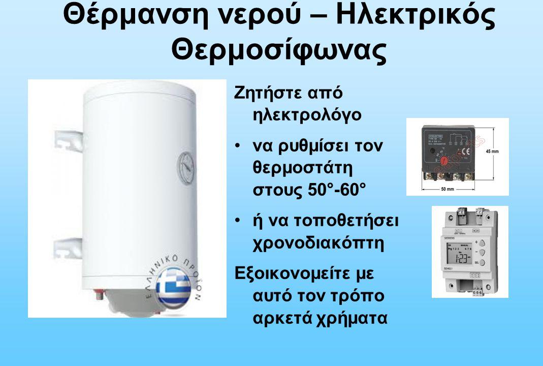 Ζητήστε από ηλεκτρολόγο να ρυθμίσει τον θερμοστάτη στους 50°-60° ή να τοποθετήσει χρονοδιακόπτη Εξοικονομείτε με αυτό τον τρόπο αρκετά χρήματα Θέρμανσ
