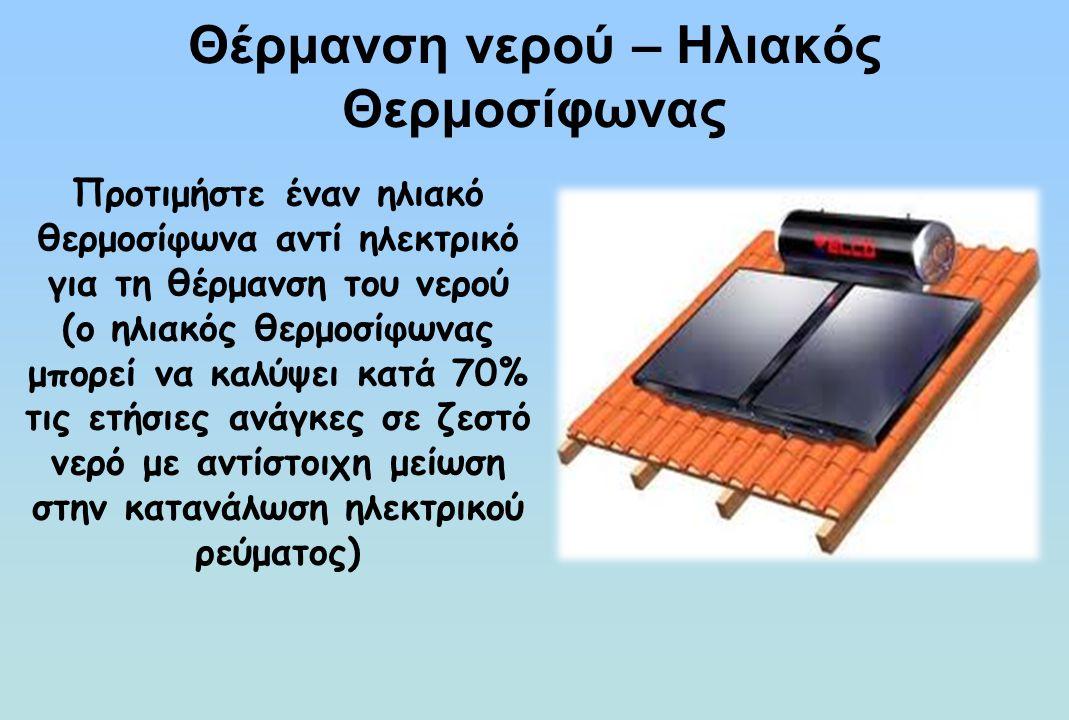 Θέρμανση νερού – Ηλιακός Θερμοσίφωνας Προτιμήστε έναν ηλιακό θερμοσίφωνα αντί ηλεκτρικό για τη θέρμανση του νερού (ο ηλιακός θερμοσίφωνας μπορεί να κα