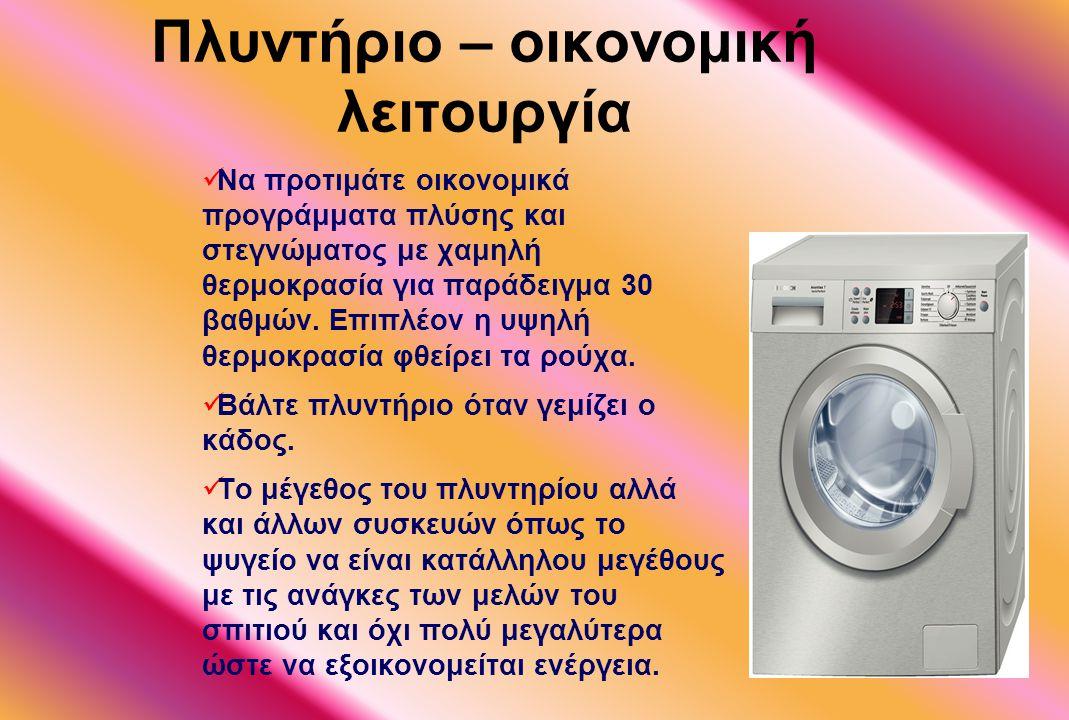Πλυντήριο – οικονομική λειτουργία Να προτιμάτε οικονομικά προγράμματα πλύσης και στεγνώματος με χαμηλή θερμοκρασία για παράδειγμα 30 βαθμών. Επιπλέον