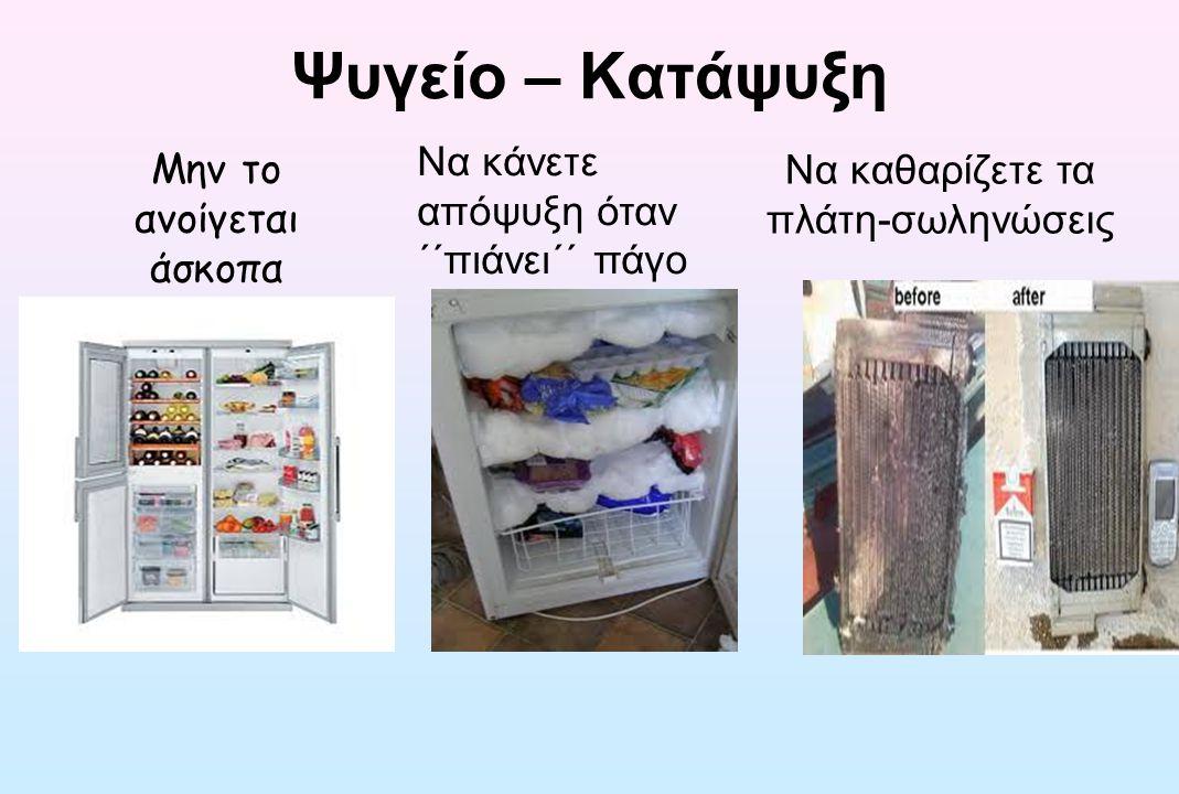 Ψυγείο – Κατάψυξη Μην το ανοίγεται άσκοπα Να κάνετε απόψυξη όταν ΄΄πιάνει΄΄ πάγο Να καθαρίζετε τα πλάτη-σωληνώσεις