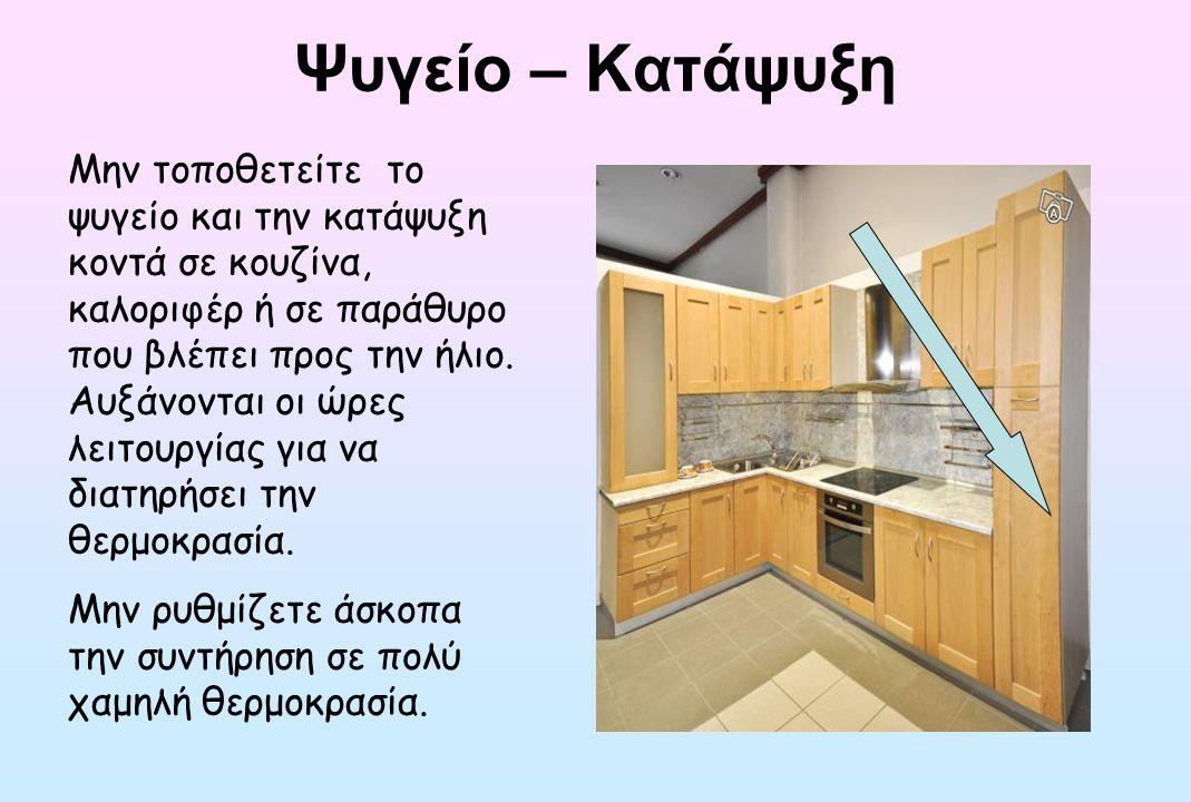 Ψυγείο – Κατάψυξη Μην τοποθετείτε το ψυγείο και την κατάψυξη κοντά σε κουζίνα, καλοριφέρ ή σε παράθυρο που βλέπει προς την ήλιο. Αυξάνονται οι ώρες λε