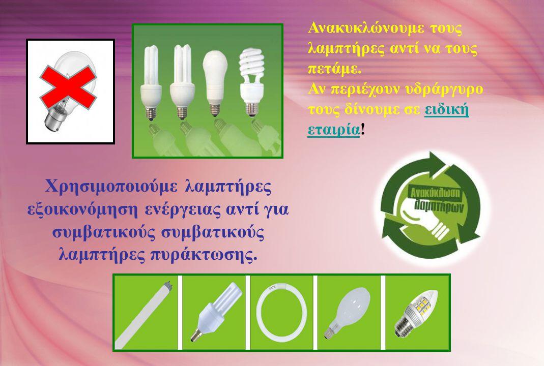 Χρησιμοποιούμε λαμπτήρες εξοικονόμηση ενέργειας αντί για συμβατικούς συμβατικούς λαμπτήρες πυράκτωσης. Ανακυκλώνουμε τους λαμπτήρες αντί να τους πετάμ