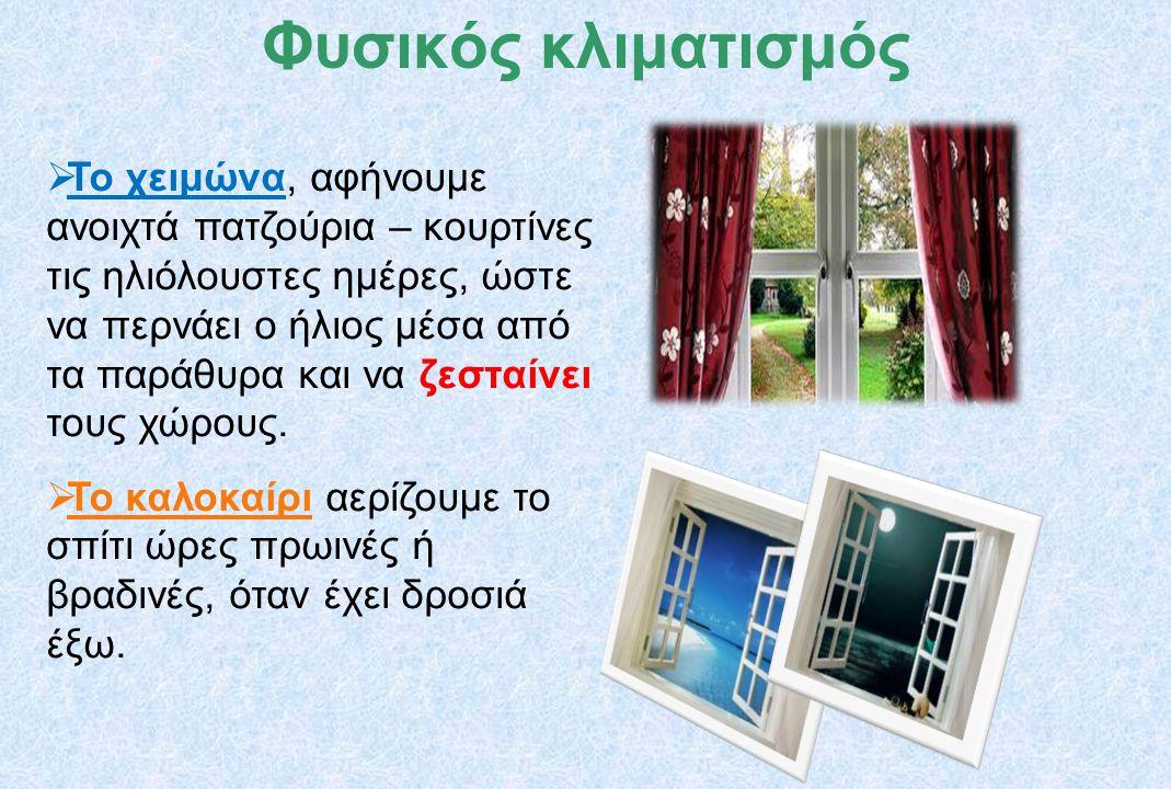  Το χειμώνα, αφήνουμε ανοιχτά πατζούρια – κουρτίνες τις ηλιόλουστες ημέρες, ώστε να περνάει ο ήλιος μέσα από τα παράθυρα και να ζεσταίνει τους χώρους