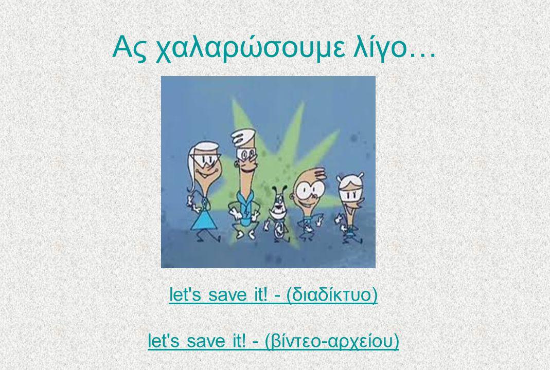 Ας χαλαρώσουμε λίγο… let's save it! - (διαδίκτυο) let's save it! - (βίντεο-αρχείου)