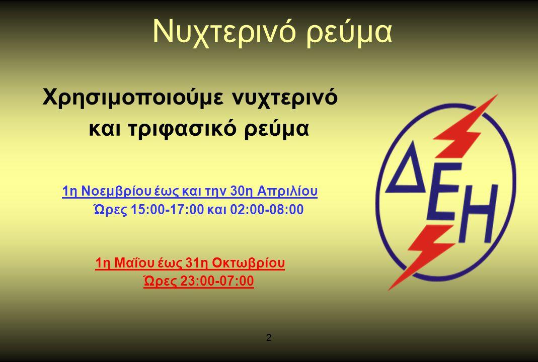 2 Νυχτερινό ρεύμα Χρησιμοποιούμε νυχτερινό και τριφασικό ρεύμα 1η Νοεμβρίου έως και την 30η Απριλίου Ώρες 15:00-17:00 και 02:00-08:00 1η Μαΐου έως 31η