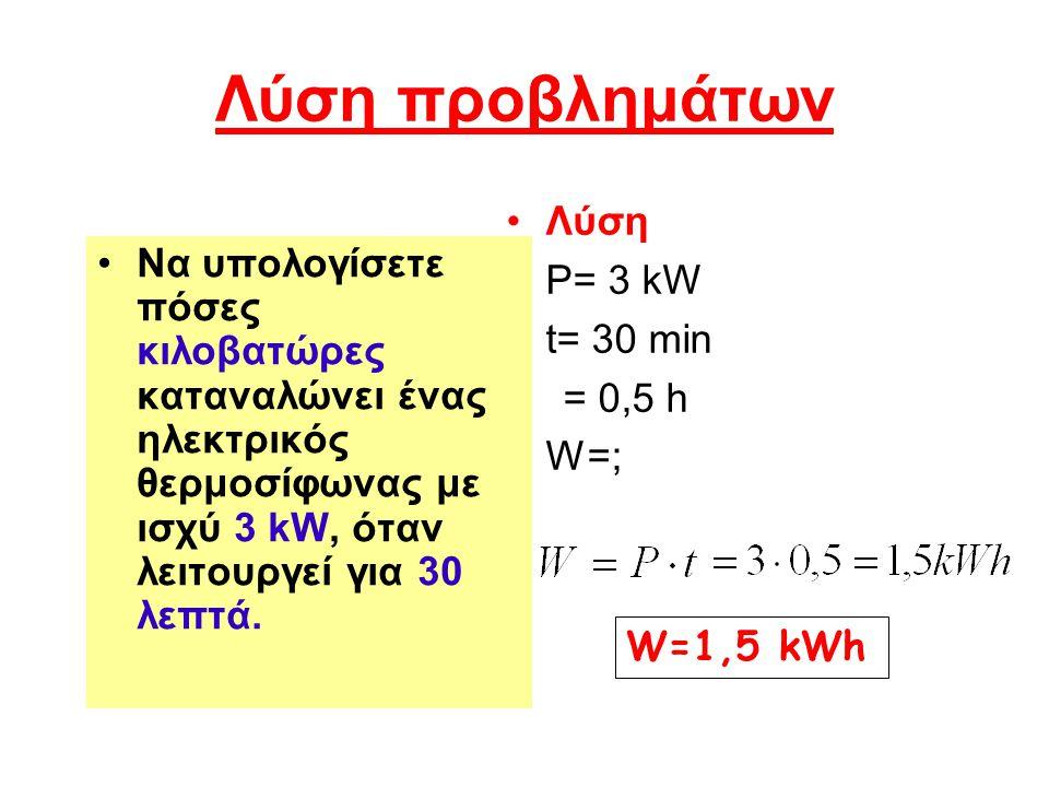 Λύση προβλημάτων Να υπολογίσετε πόσες κιλοβατώρες καταναλώνει ένας ηλεκτρικός θερμοσίφωνας με ισχύ 3 kW, όταν λειτουργεί για 30 λεπτά. Λύση P= 3 kW t=