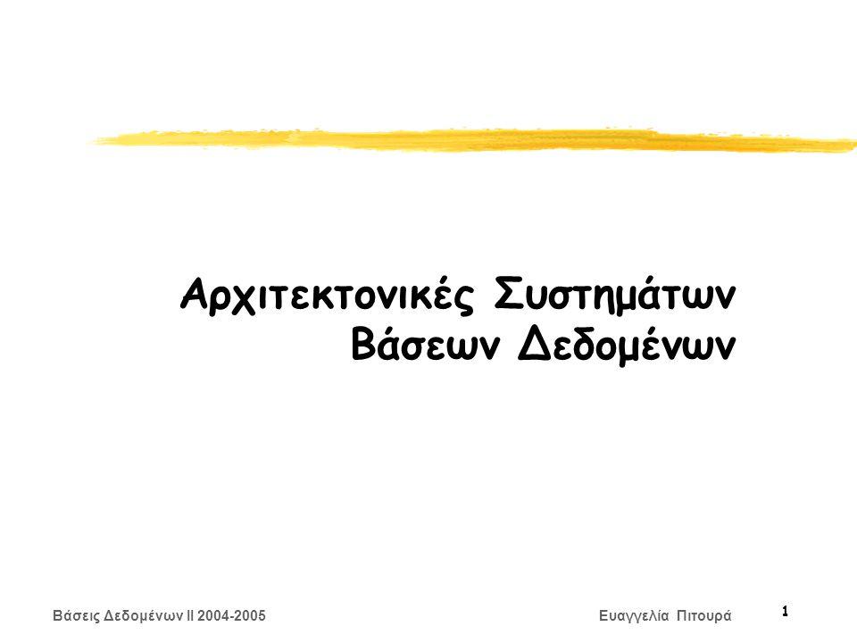 Βάσεις Δεδομένων II 2004-2005 Ευαγγελία Πιτουρά 62 Ενημέρωση Κατανεμημένων Δεδομένων Πολλαπλά αντίγραφα δεδομένων zΣύγχρονη Ενημέρωση Αντιγράφων: Όλα τα αντίγραφα μιας τροποποιημένης σχέσης (τεμάχια) πρέπει να τροποποιηθούν πριν την επικύρωση της δοσοληψίας yΗ κατανομή των δεδομένων είναι αδιαφανής (transparent) στους χρήστες zΑσύγχρονη Ενημέρωση Αντιγράφων : Τα αντίγραφα μιας σχέσης ενημερώνονται περιοδικά, διαφορετικά αντίγραφα μπορεί στα ενδιάμεσα διαστήματα να μην είναι ενημερωμένα (out of synch) yΟι χρήστες γνωρίζουν την κατανομή των δεδομένων yΠολλά εμπορικά συστήματα ακολουθούν αυτήν την προσέγγιση