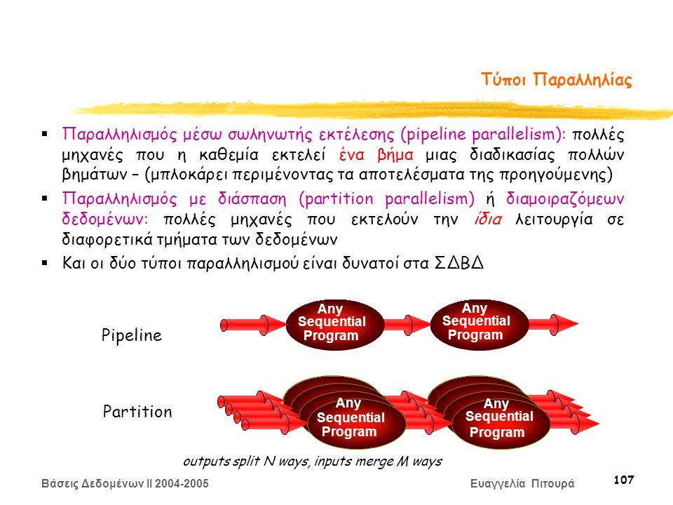 Βάσεις Δεδομένων II 2004-2005 Ευαγγελία Πιτουρά 107 Τύποι Παραλληλίας  Παραλληλισμός μέσω σωληνωτής εκτέλεσης (pipeline parallelism): πολλές μηχανές που η καθεμία εκτελεί ένα βήμα μιας διαδικασίας πολλών βημάτων – (μπλοκάρει περιμένοντας τα αποτελέσματα της προηγούμενης)  Παραλληλισμός με διάσπαση (partition parallelism) ή διαμοιραζόμεων δεδομένων: πολλές μηχανές που εκτελούν την ίδια λειτουργία σε διαφορετικά τμήματα των δεδομένων  Και οι δύο τύποι παραλληλισμού είναι δυνατοί στα ΣΔΒΔ Pipeline Partition Any Sequential Program Any Sequential Program Sequential Any Sequential Program Any Sequential Program outputs split N ways, inputs merge M ways