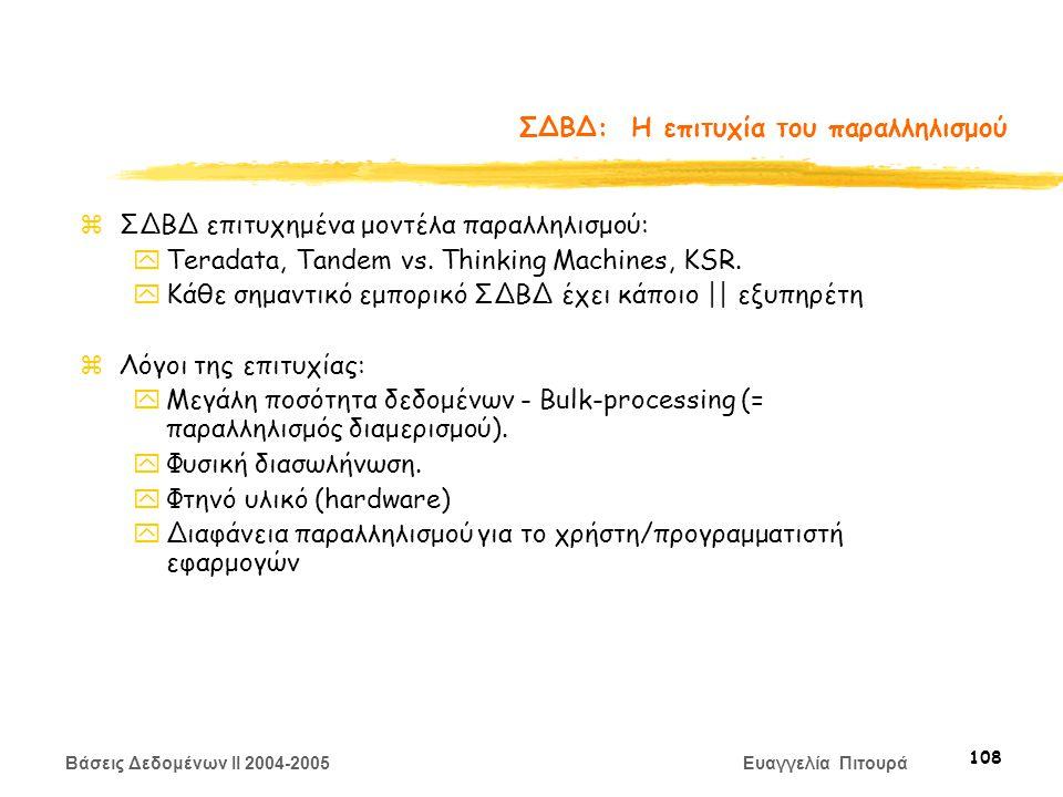 Βάσεις Δεδομένων II 2004-2005 Ευαγγελία Πιτουρά 108 ΣΔΒΔ: Η επιτυχία του παραλληλισμού zΣΔΒΔ επιτυχημένα μοντέλα παραλληλισμού: yTeradata, Tandem vs.