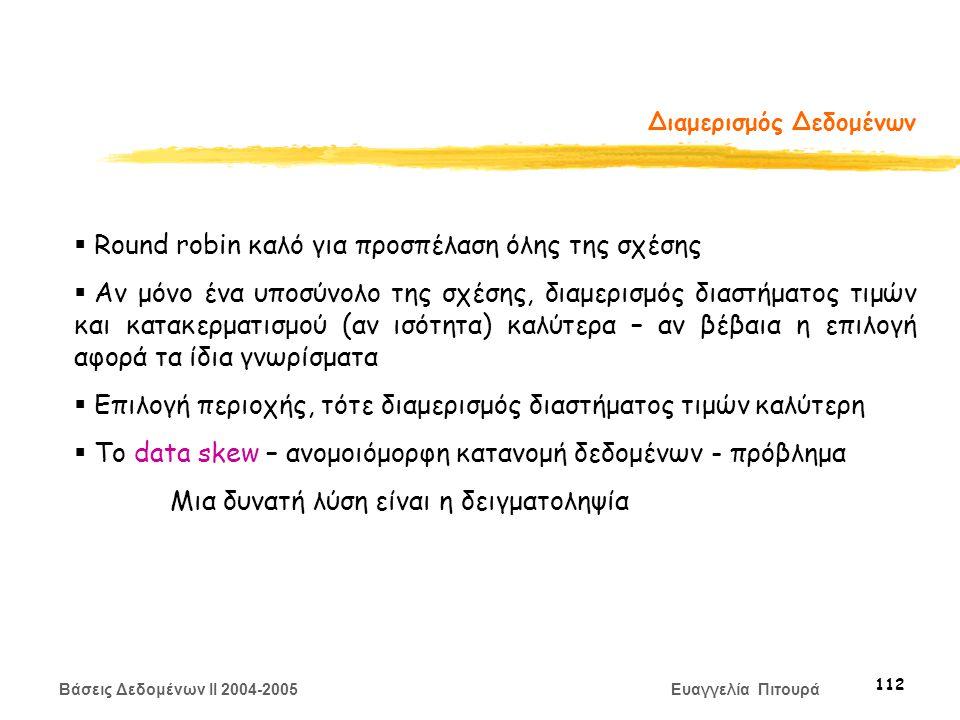 Βάσεις Δεδομένων II 2004-2005 Ευαγγελία Πιτουρά 112 Διαμερισμός Δεδομένων  Round robin καλό για προσπέλαση όλης της σχέσης  Αν μόνο ένα υποσύνολο της σχέσης, διαμερισμός διαστήματος τιμών και κατακερματισμού (αν ισότητα) καλύτερα – αν βέβαια η επιλογή αφορά τα ίδια γνωρίσματα  Επιλογή περιοχής, τότε διαμερισμός διαστήματος τιμών καλύτερη  Το data skew – ανομοιόμορφη κατανομή δεδομένων - πρόβλημα Μια δυνατή λύση είναι η δειγματοληψία