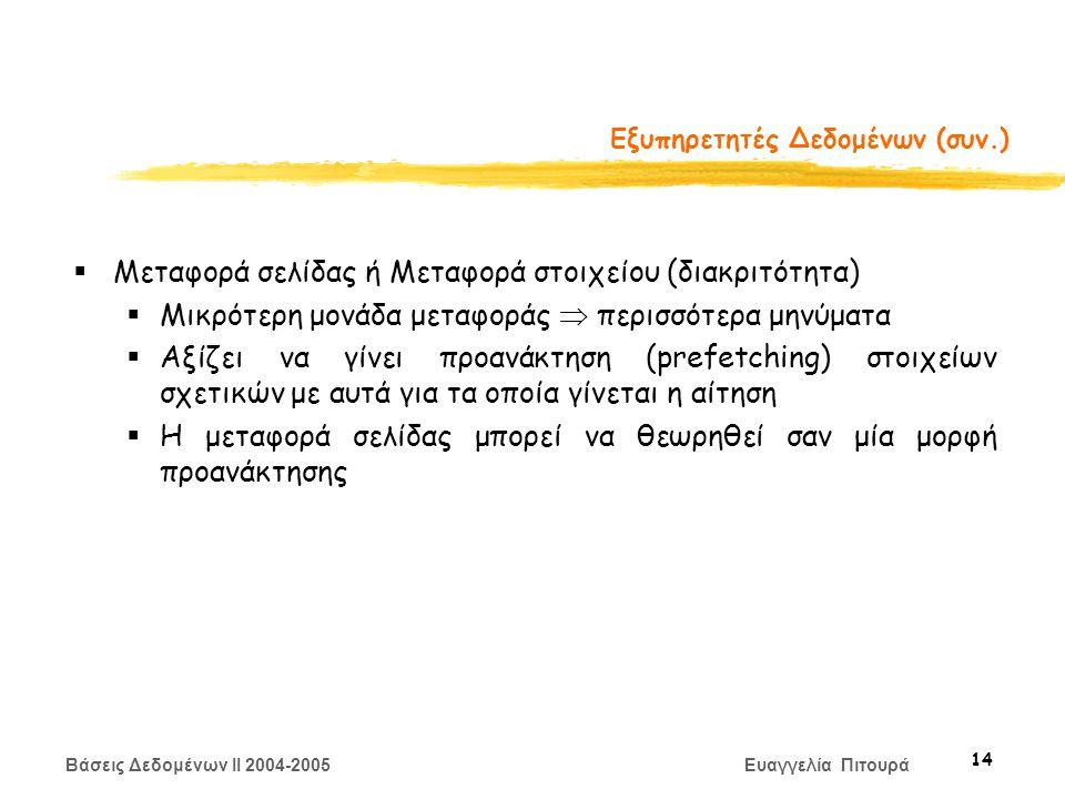 Βάσεις Δεδομένων II 2004-2005 Ευαγγελία Πιτουρά 14 Εξυπηρετητές Δεδομένων (συν.)  Μεταφορά σελίδας ή Μεταφορά στοιχείου (διακριτότητα)  Μικρότερη μονάδα μεταφοράς  περισσότερα μηνύματα  Αξίζει να γίνει προανάκτηση (prefetching) στοιχείων σχετικών με αυτά για τα οποία γίνεται η αίτηση  Η μεταφορά σελίδας μπορεί να θεωρηθεί σαν μία μορφή προανάκτησης