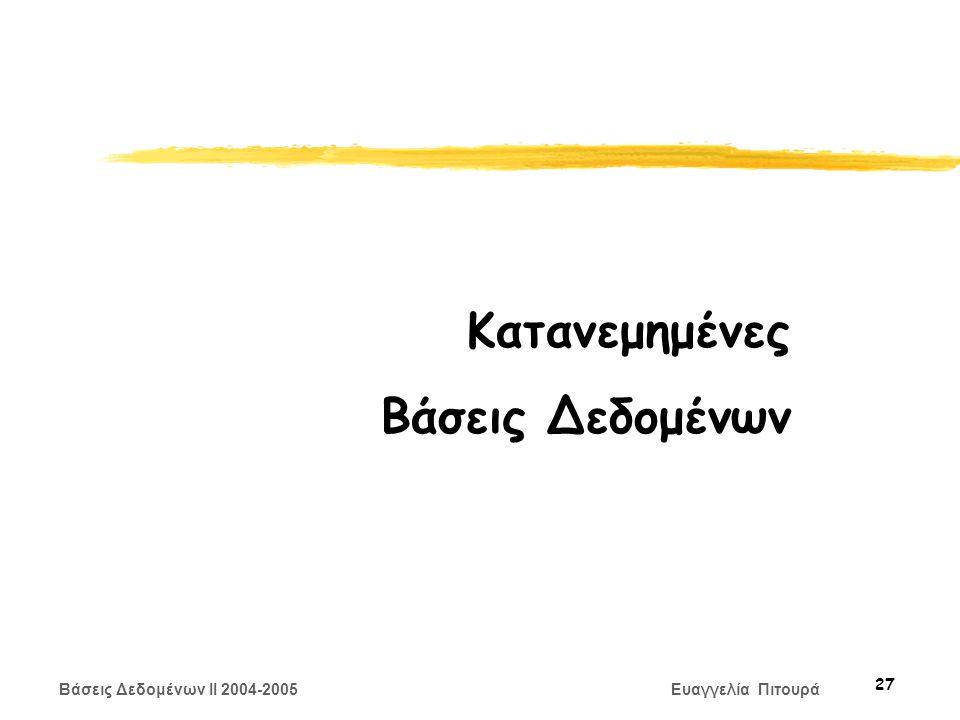 Βάσεις Δεδομένων II 2004-2005 Ευαγγελία Πιτουρά 27 Κατανεμημένες Βάσεις Δεδομένων
