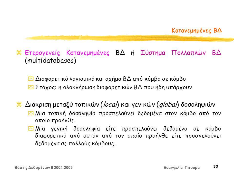 Βάσεις Δεδομένων II 2004-2005 Ευαγγελία Πιτουρά 30 Κατανεμημένες ΒΔ zΕτερογενείς Κατανεμημένες ΒΔ ή Σύστημα Πολλαπλών ΒΔ (multidatabases) yΔιαφορετικό λογισμικό και σχήμα ΒΔ από κόμβο σε κόμβο yΣτόχος: η ολοκλήρωση διαφορετικών ΒΔ που ήδη υπάρχουν zΔιάκριση μεταξύ τοπικών (local) και γενικών (global) δοσοληψιών yΜια τοπική δοσοληψία προσπελαύνει δεδομένα στον κόμβο από τον οποίο προήλθε.