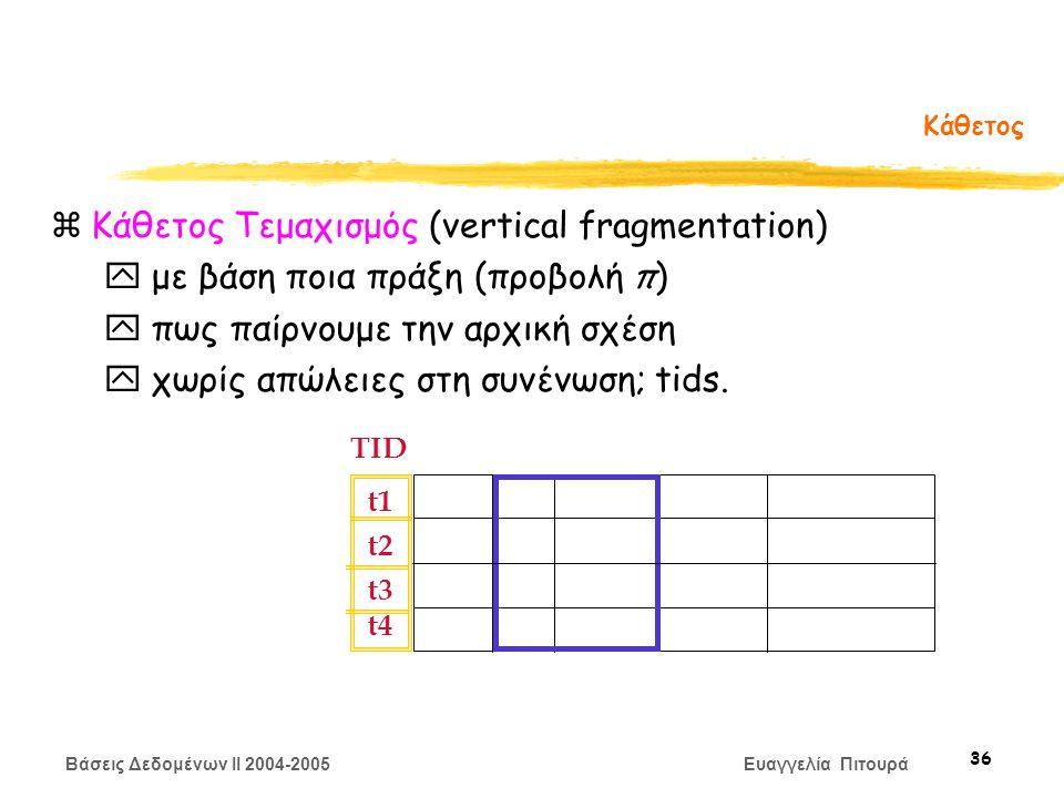 Βάσεις Δεδομένων II 2004-2005 Ευαγγελία Πιτουρά 36 Κάθετος zΚάθετος Τεμαχισμός (vertical fragmentation) y με βάση ποια πράξη (προβολή π) y πως παίρνουμε την αρχική σχέση y χωρίς απώλειες στη συνένωση; tids.