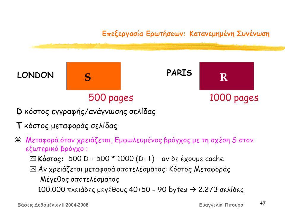 Βάσεις Δεδομένων II 2004-2005 Ευαγγελία Πιτουρά 47 Επεξεργασία Ερωτήσεων: Κατανεμημένη Συνένωση zΜεταφορά όταν χρειάζεται, Εμφωλευμένος βρόγχος με τη σχέση S στον εξωτερικό βρόγχο : yΚόστος: 500 D + 500 * 1000 (D+Τ) – αν δε έχουμε cache yΑν χρειάζεται μεταφορά αποτελέσματος: Κόστος Μεταφοράς Μέγεθος αποτελέσματος 100.000 πλειάδες μεγέθους 40+50 = 90 bytes  2.273 σελίδες SR LONDON PARIS 500 pages1000 pages D κόστος εγγραφής/ανάγνωσης σελίδας Τ κόστος μεταφοράς σελίδας