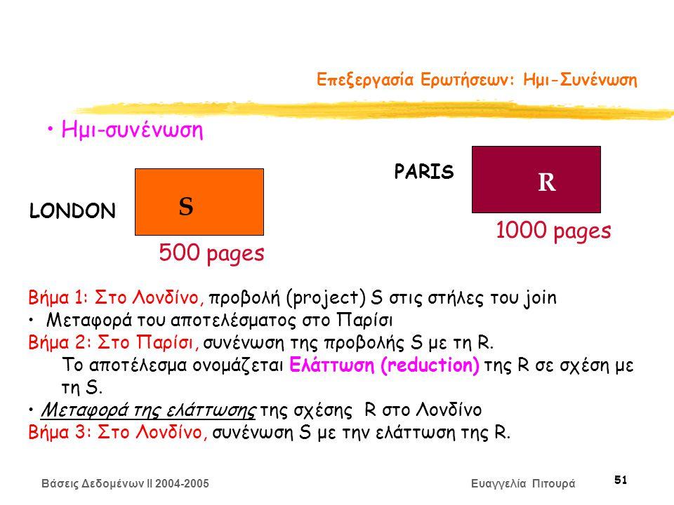 Βάσεις Δεδομένων II 2004-2005 Ευαγγελία Πιτουρά 51 Επεξεργασία Ερωτήσεων: Ημι-Συνένωση S R LONDON PARIS 500 pages 1000 pages Ημι-συνένωση Βήμα 1: Στο Λονδίνο, προβολή (project) S στις στήλες του join Μεταφορά του αποτελέσματος στο Παρίσι Βήμα 2: Στο Παρίσι, συνένωση της προβολής S με τη R.
