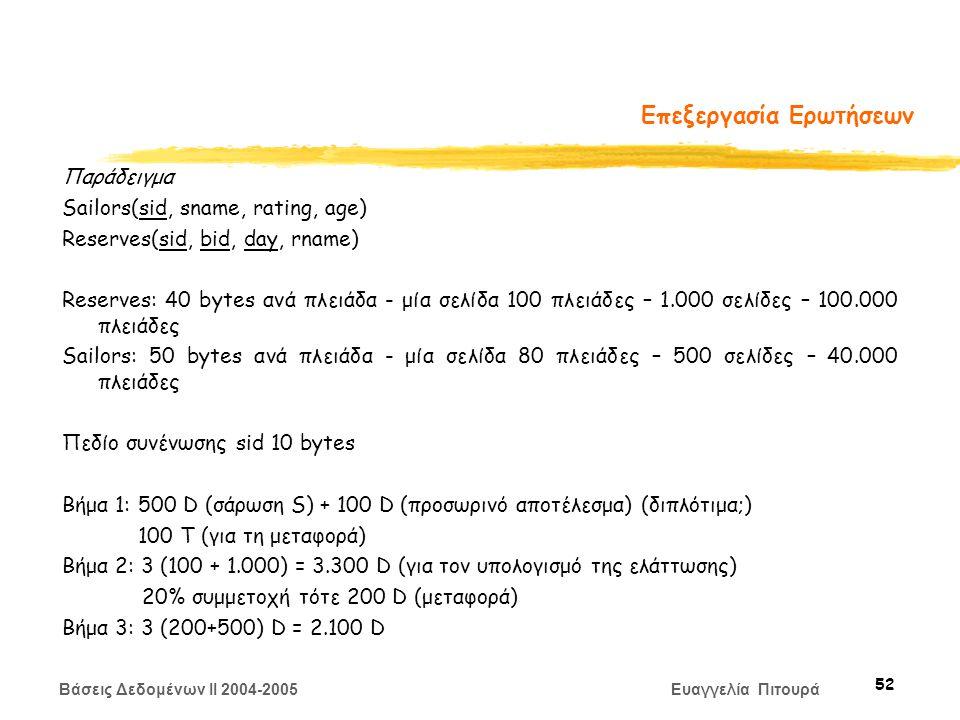 Βάσεις Δεδομένων II 2004-2005 Ευαγγελία Πιτουρά 52 Επεξεργασία Ερωτήσεων Παράδειγμα Sailors(sid, sname, rating, age) Reserves(sid, bid, day, rname) Reserves: 40 bytes ανά πλειάδα - μία σελίδα 100 πλειάδες – 1.000 σελίδες – 100.000 πλειάδες Sailors: 50 bytes ανά πλειάδα - μία σελίδα 80 πλειάδες – 500 σελίδες – 40.000 πλειάδες Πεδίο συνένωσης sid 10 bytes Βήμα 1: 500 D (σάρωση S) + 100 D (προσωρινό αποτέλεσμα) (διπλότιμα;) 100 T (για τη μεταφορά) Βήμα 2: 3 (100 + 1.000) = 3.300 D (για τον υπολογισμό της ελάττωσης) 20% συμμετοχή τότε 200 D (μεταφορά) Βήμα 3: 3 (200+500) D = 2.100 D