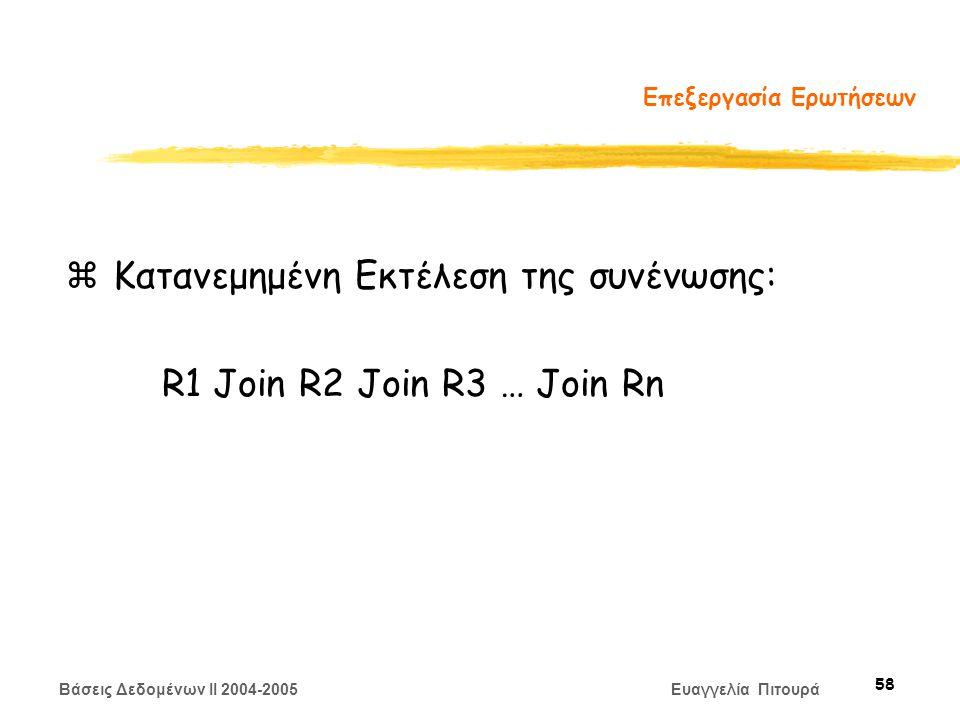 Βάσεις Δεδομένων II 2004-2005 Ευαγγελία Πιτουρά 58 Επεξεργασία Ερωτήσεων z Κατανεμημένη Εκτέλεση της συνένωσης: R1 Join R2 Join R3 … Join Rn