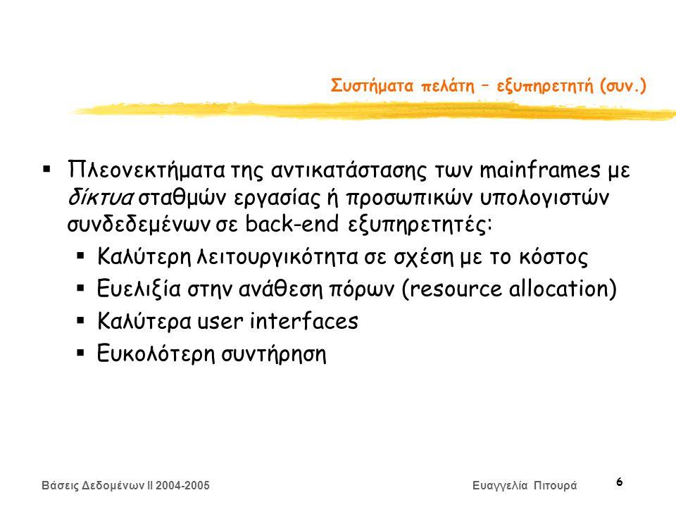 Βάσεις Δεδομένων II 2004-2005 Ευαγγελία Πιτουρά 7 Συστήματα πελάτη – εξυπηρετητή (συν.)  Η λειτουργικότητα της βάσης δεδομένων μπορεί να χωριστεί σε:  Back-end: διαχειρίζεται τις δομές προσπέλασης στα δεδομένα, την αξιολόγηση και βελτιστοποίηση των επερωτήσεων, τον έλεγχο συγχρονισμού (concurrency control) και ανάκτησης (recovery).