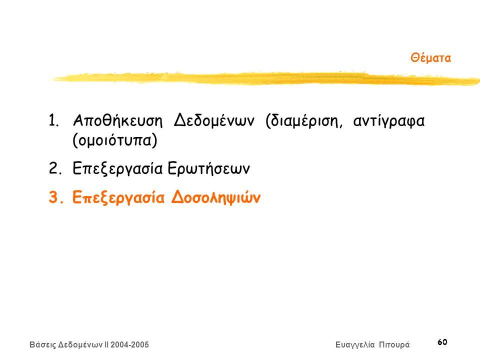 Βάσεις Δεδομένων II 2004-2005 Ευαγγελία Πιτουρά 60 Θέματα 1.Αποθήκευση Δεδομένων (διαμέριση, αντίγραφα (ομοιότυπα) 2.Επεξεργασία Ερωτήσεων 3.Επεξεργασία Δοσοληψιών