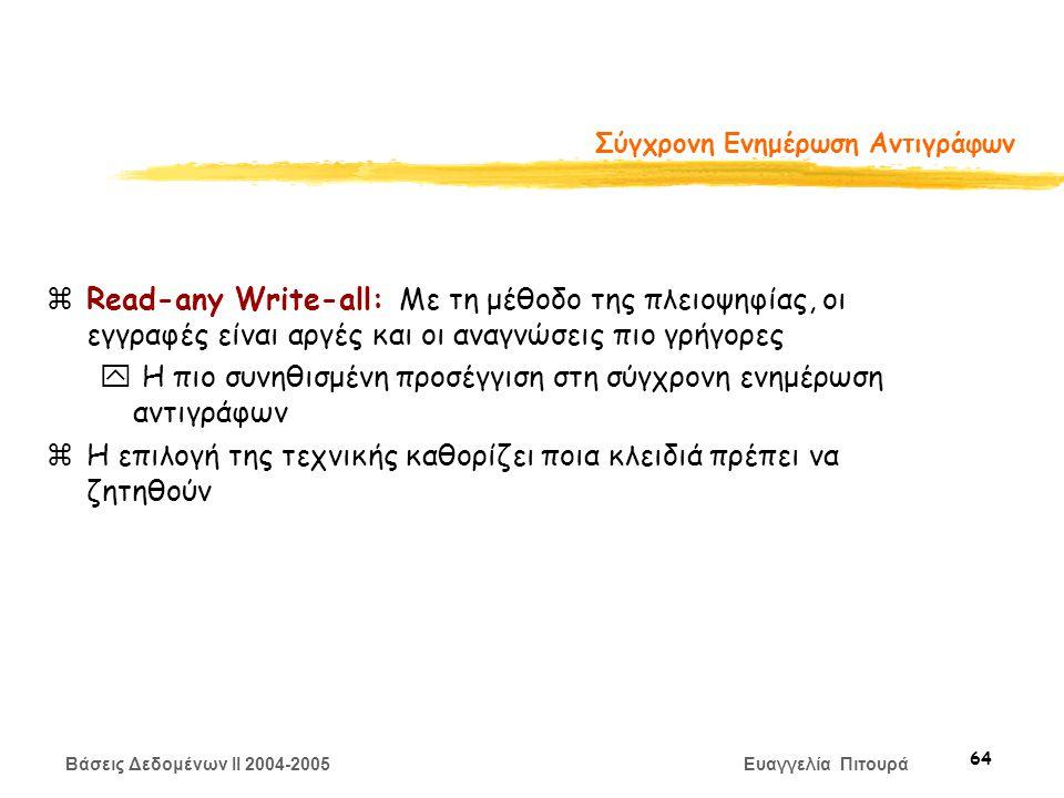 Βάσεις Δεδομένων II 2004-2005 Ευαγγελία Πιτουρά 64 Σύγχρονη Ενημέρωση Αντιγράφων zRead-any Write-all: Με τη μέθοδο της πλειοψηφίας, οι εγγραφές είναι αργές και οι αναγνώσεις πιο γρήγορες y Η πιο συνηθισμένη προσέγγιση στη σύγχρονη ενημέρωση αντιγράφων zΗ επιλογή της τεχνικής καθορίζει ποια κλειδιά πρέπει να ζητηθούν