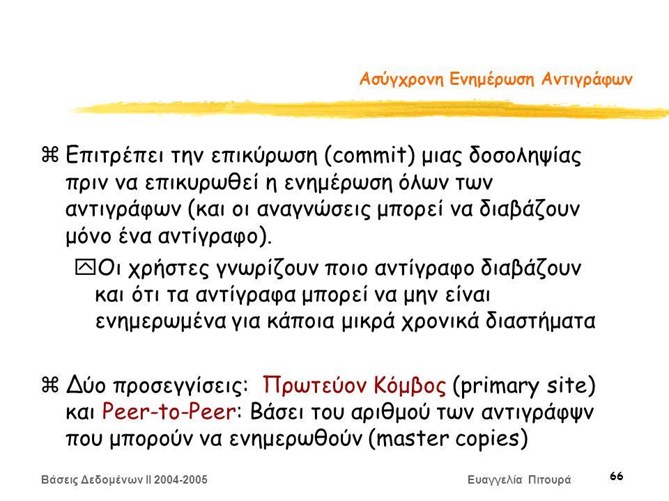 Βάσεις Δεδομένων II 2004-2005 Ευαγγελία Πιτουρά 66 Ασύγχρονη Ενημέρωση Αντιγράφων zΕπιτρέπει την επικύρωση (commit) μιας δοσοληψίας πριν να επικυρωθεί η ενημέρωση όλων των αντιγράφων (και οι αναγνώσεις μπορεί να διαβάζουν μόνο ένα αντίγραφο).