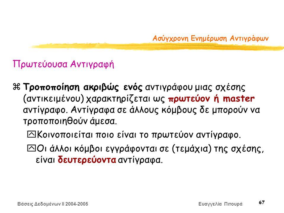 Βάσεις Δεδομένων II 2004-2005 Ευαγγελία Πιτουρά 67 Ασύγχρονη Ενημέρωση Αντιγράφων Πρωτεύουσα Αντιγραφή zΤροποποίηση ακριβώς ενός αντιγράφου μιας σχέσης (αντικειμένου) χαρακτηρίζεται ως πρωτεύον ή master αντίγραφο.