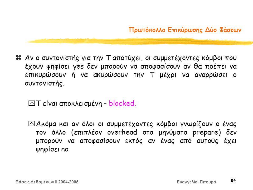 Βάσεις Δεδομένων II 2004-2005 Ευαγγελία Πιτουρά 84 Πρωτόκολλο Επικύρωσης Δύο Φάσεων zΑν ο συντονιστής για την T αποτύχει, οι συμμετέχοντες κόμβοι που έχουν ψηφίσει yes δεν μπορούν να αποφασίσουν αν θα πρέπει να επικυρώσουν ή να ακυρώσουν την T μέχρι να αναρρώσει ο συντονιστής.