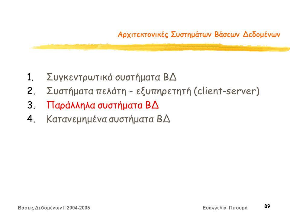 Βάσεις Δεδομένων II 2004-2005 Ευαγγελία Πιτουρά 89 Αρχιτεκτονικές Συστημάτων Βάσεων Δεδομένων 1.Συγκεντρωτικά συστήματα ΒΔ 2.Συστήματα πελάτη - εξυπηρετητή (client-server) 3.Παράλληλα συστήματα ΒΔ 4.Κατανεμημένα συστήματα ΒΔ