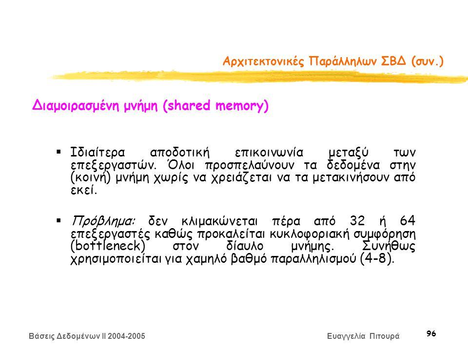 Βάσεις Δεδομένων II 2004-2005 Ευαγγελία Πιτουρά 96 Αρχιτεκτονικές Παράλληλων ΣΒΔ (συν.) Διαμοιρασμένη μνήμη (shared memory)  Ιδιαίτερα αποδοτική επικοινωνία μεταξύ των επεξεργαστών.
