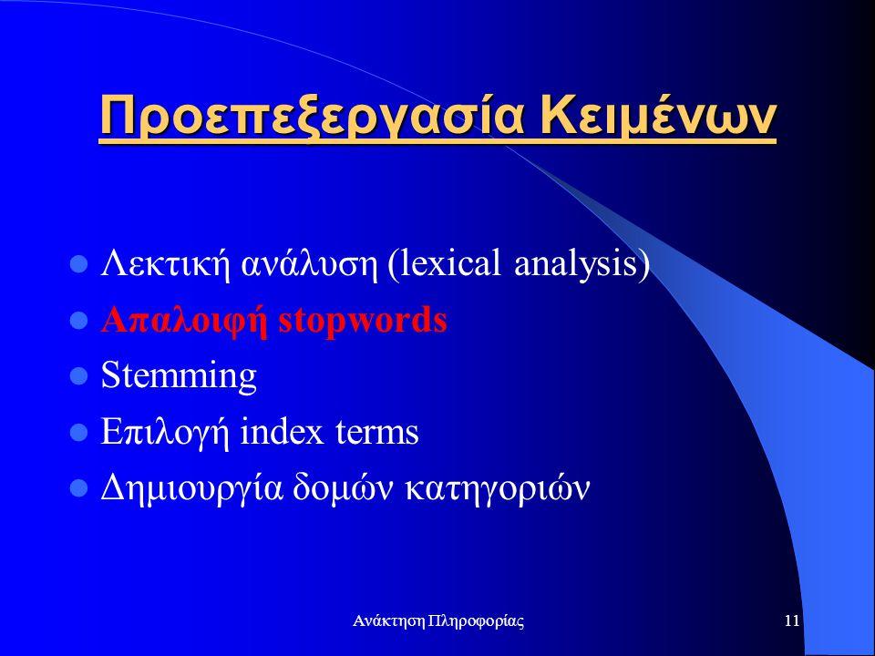 Ανάκτηση Πληροφορίας11 Προεπεξεργασία Κειμένων Λεκτική ανάλυση (lexical analysis) Απαλοιφή stopwords Stemming Επιλογή index terms Δημιουργία δομών κατ