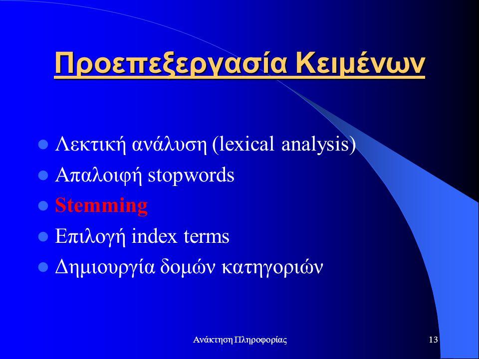 Ανάκτηση Πληροφορίας13 Προεπεξεργασία Κειμένων Λεκτική ανάλυση (lexical analysis) Απαλοιφή stopwords Stemming Επιλογή index terms Δημιουργία δομών κατ