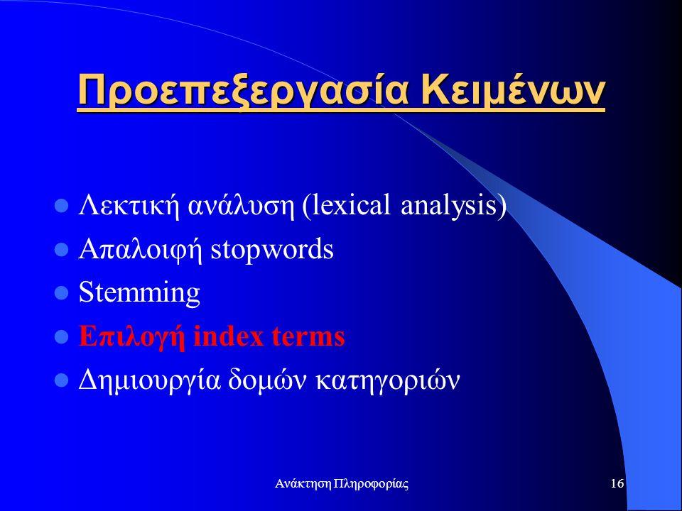 Ανάκτηση Πληροφορίας16 Προεπεξεργασία Κειμένων Λεκτική ανάλυση (lexical analysis) Απαλοιφή stopwords Stemming Επιλογή index terms Δημιουργία δομών κατ