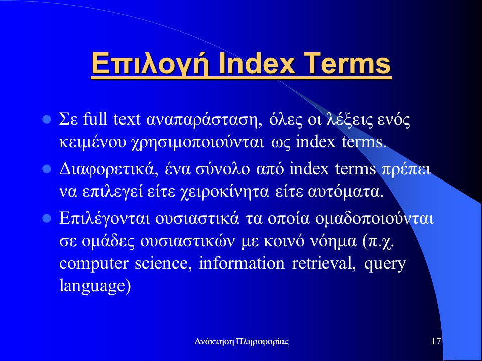 Ανάκτηση Πληροφορίας17 Επιλογή Index Terms Σε full text αναπαράσταση, όλες οι λέξεις ενός κειμένου χρησιμοποιούνται ως index terms. Διαφορετικά, ένα σ