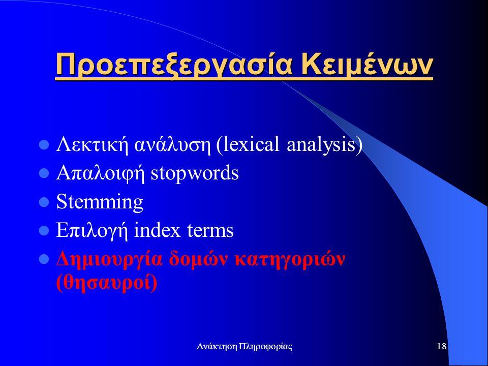 Ανάκτηση Πληροφορίας18 Προεπεξεργασία Κειμένων Λεκτική ανάλυση (lexical analysis) Απαλοιφή stopwords Stemming Επιλογή index terms Δημιουργία δομών κατ
