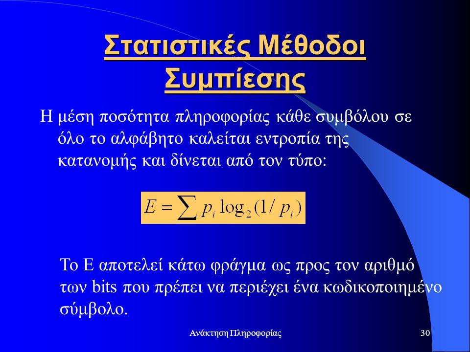 Ανάκτηση Πληροφορίας30 Στατιστικές Μέθοδοι Συμπίεσης Η μέση ποσότητα πληροφορίας κάθε συμβόλου σε όλο το αλφάβητο καλείται εντροπία της κατανομής και