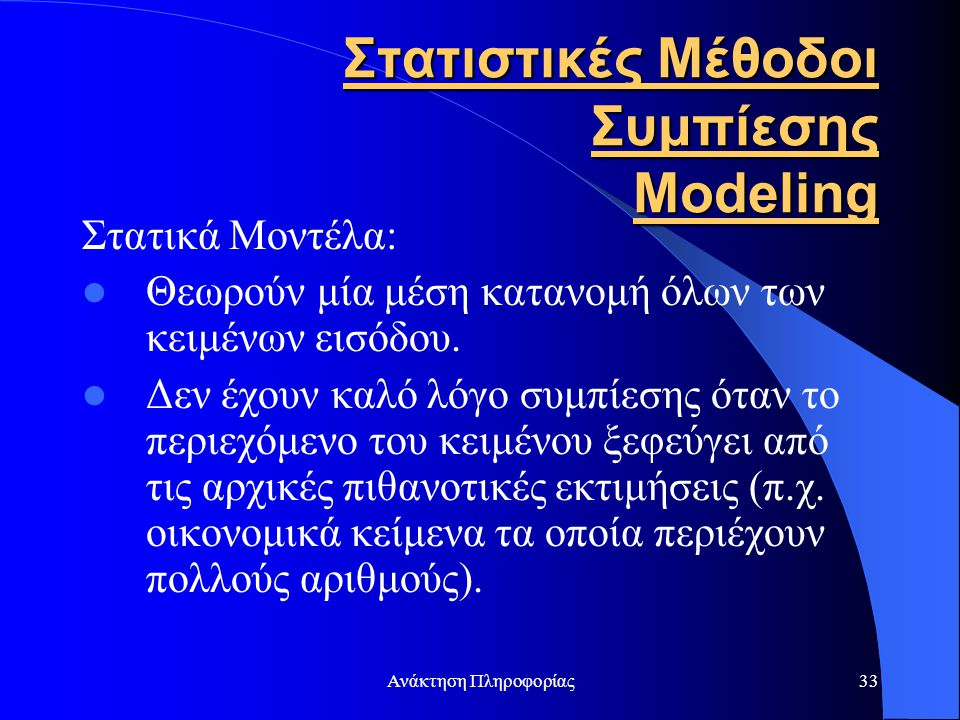 Ανάκτηση Πληροφορίας33 Στατιστικές Μέθοδοι Συμπίεσης Modeling Στατικά Μοντέλα: Θεωρούν μία μέση κατανομή όλων των κειμένων εισόδου. Δεν έχουν καλό λόγ