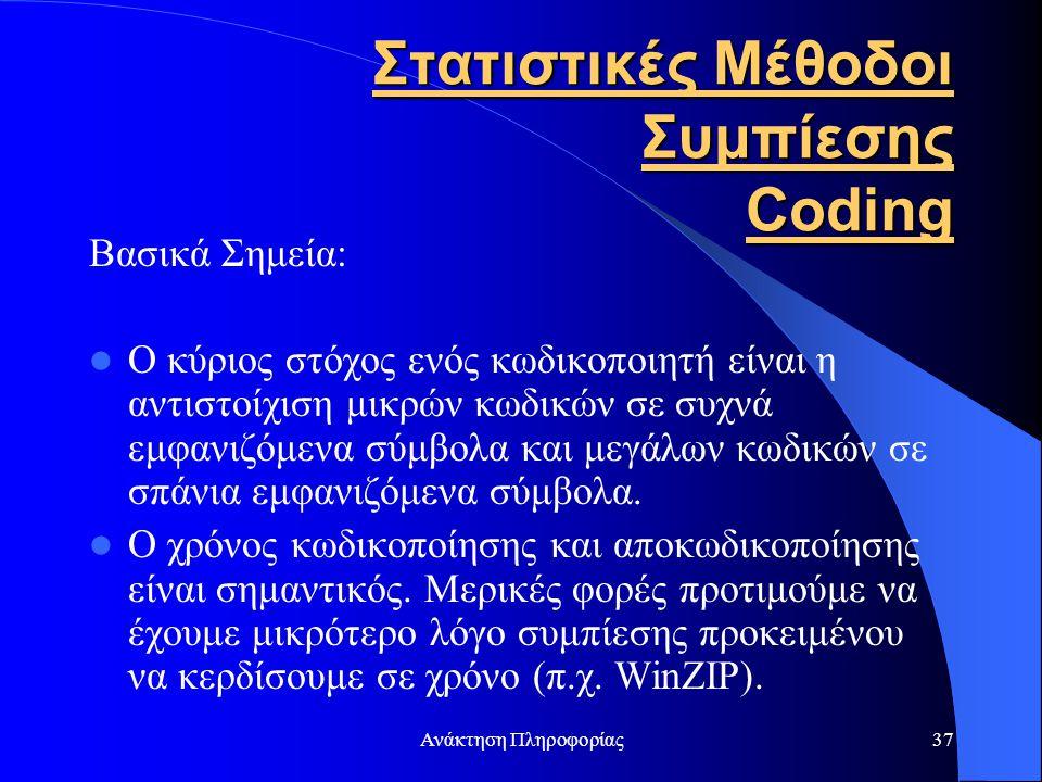 Ανάκτηση Πληροφορίας37 Στατιστικές Μέθοδοι Συμπίεσης Coding Βασικά Σημεία: Ο κύριος στόχος ενός κωδικοποιητή είναι η αντιστοίχιση μικρών κωδικών σε συ