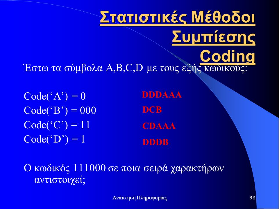 Ανάκτηση Πληροφορίας38 Στατιστικές Μέθοδοι Συμπίεσης Coding Έστω τα σύμβολα A,B,C,D με τους εξής κωδικούς: Code('A') = 0 Code('B') = 000 Code('C') = 1